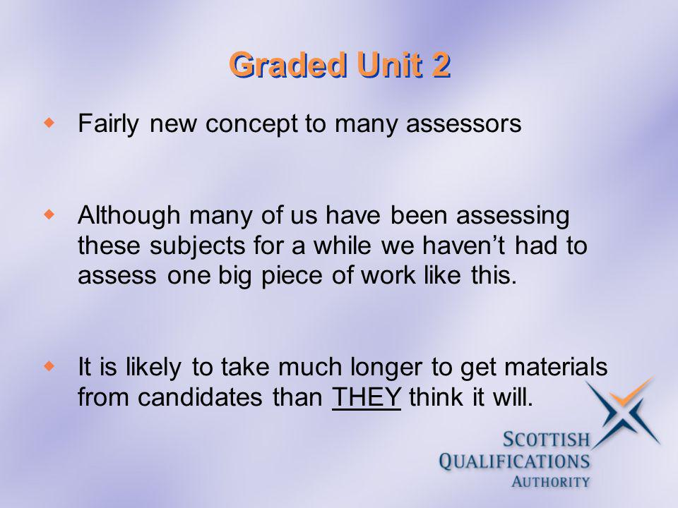 Graded Unit 2 Fairly new concept to many assessors Although many of us have been assessing these subjects for a while we havent had to assess one big