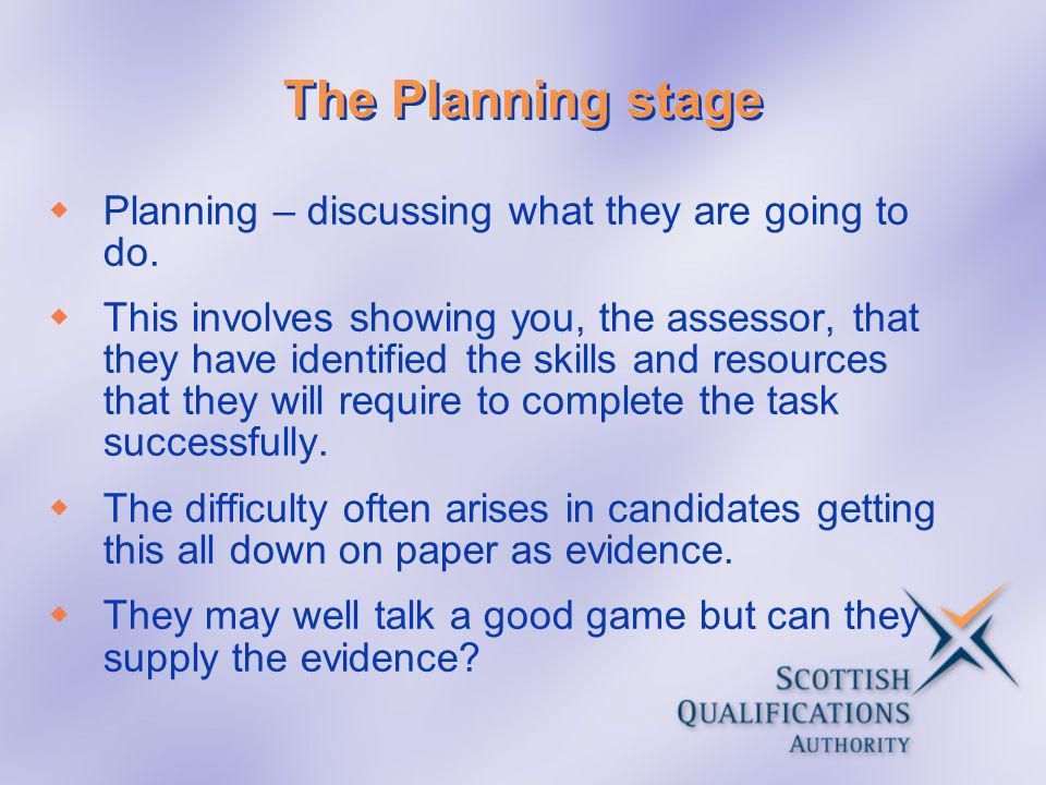 The Planning stage Planning – discussing what they are going to do. This involves showing you, the assessor, that they have identified the skills and