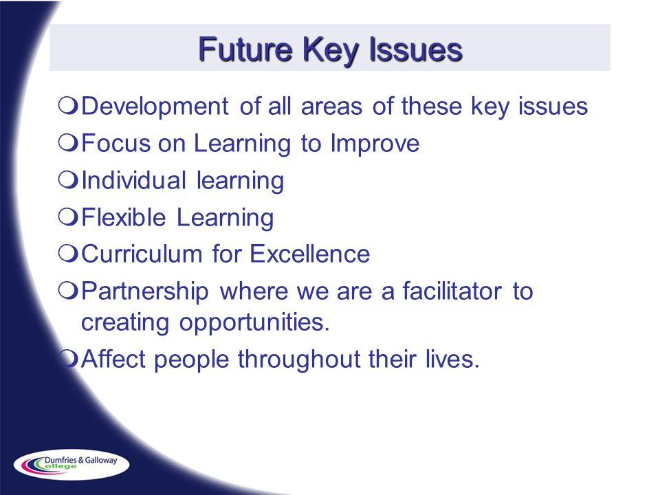 Future Key Issues Development of all areas of these key issues Focus on Learning to Improve Individual learning Flexible Learning Curriculum for Excellence Partnership where we are a facilitator to creating opportunities.