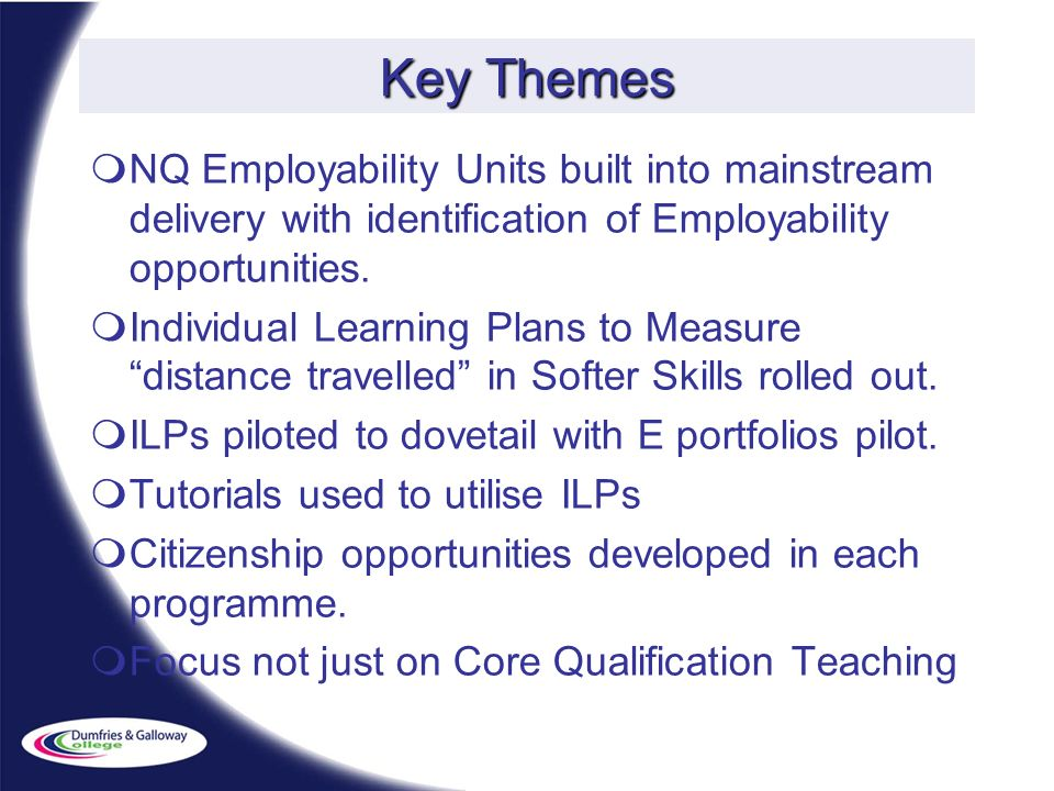 Key Themes NQ Employability Units built into mainstream delivery with identification of Employability opportunities. Individual Learning Plans to Meas