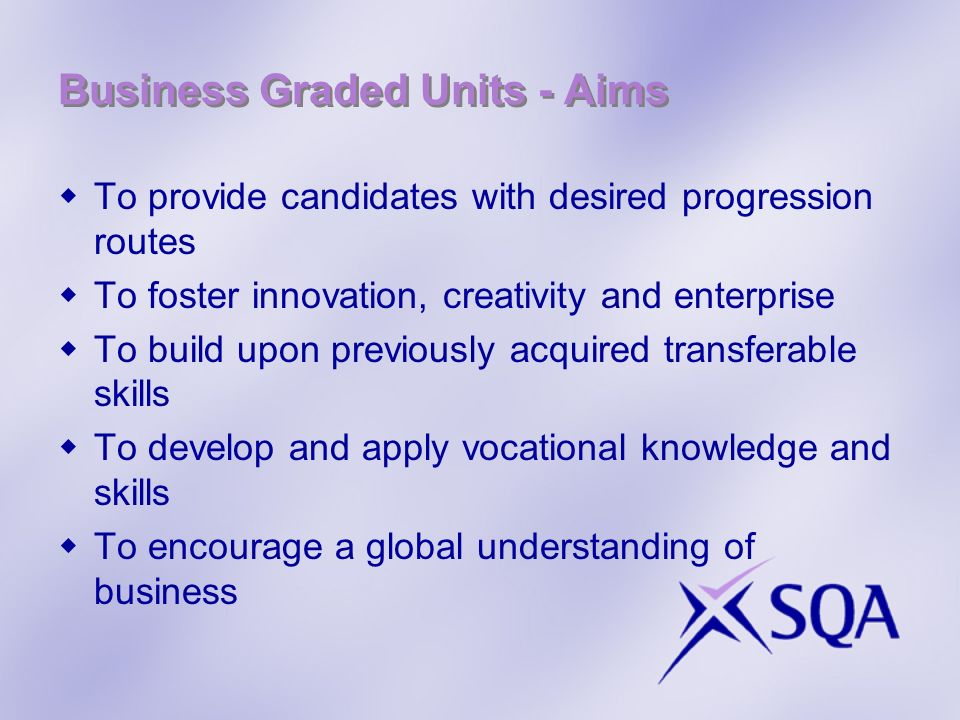 Business Graded Units - Aims To provide candidates with desired progression routes To foster innovation, creativity and enterprise To build upon previously acquired transferable skills To develop and apply vocational knowledge and skills To encourage a global understanding of business