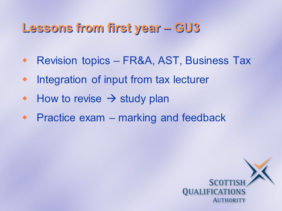 Lessons from first year – GU3 Revision topics – FR&A, AST, Business Tax Integration of input from tax lecturer How to revise study plan Practice exam