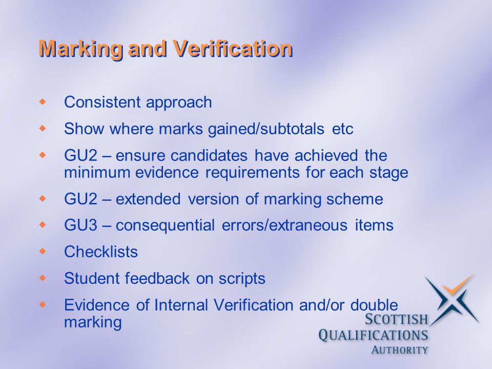Marking and Verification Consistent approach Show where marks gained/subtotals etc GU2 – ensure candidates have achieved the minimum evidence requirem
