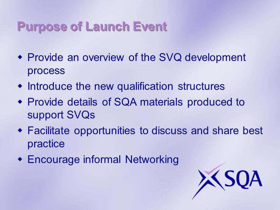 Purpose of Launch Event Provide an overview of the SVQ development process Introduce the new qualification structures Provide details of SQA materials produced to support SVQs Facilitate opportunities to discuss and share best practice Encourage informal Networking
