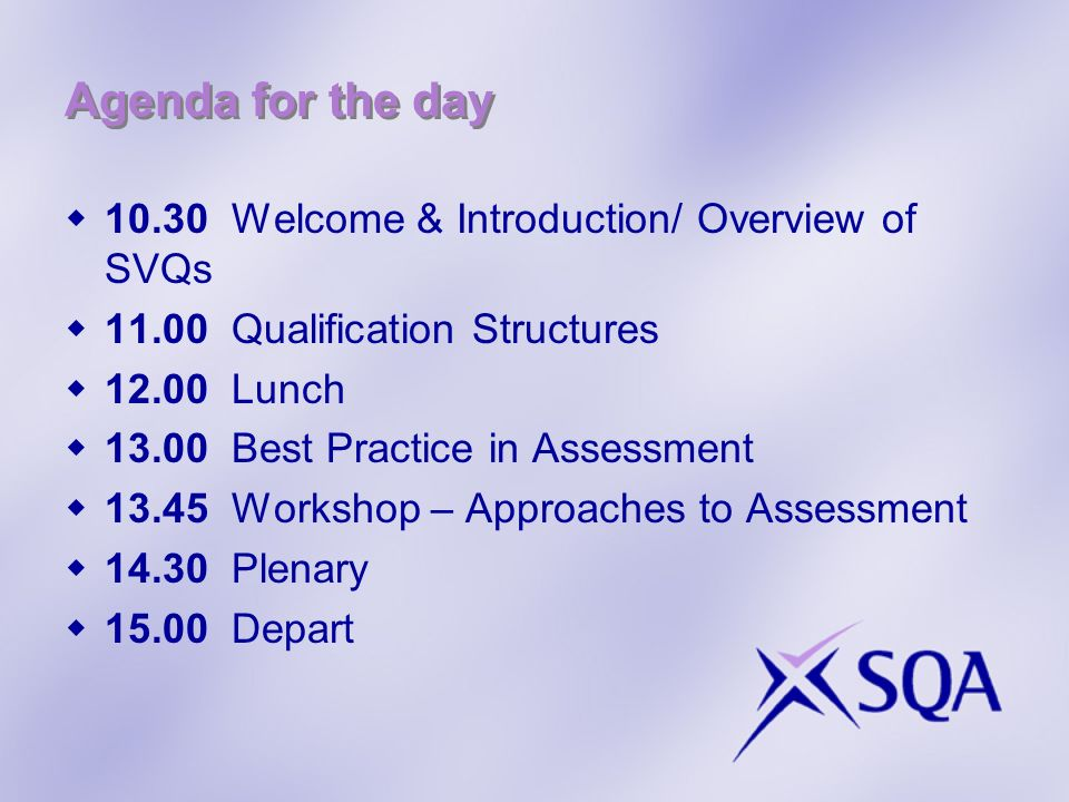 Agenda for the day 10.30 Welcome & Introduction/ Overview of SVQs 11.00 Qualification Structures 12.00 Lunch 13.00 Best Practice in Assessment 13.45 Workshop – Approaches to Assessment 14.30 Plenary 15.00 Depart