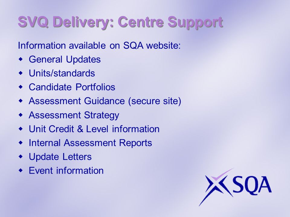 SVQ Delivery: Centre Support Information available on SQA website: General Updates Units/standards Candidate Portfolios Assessment Guidance (secure site) Assessment Strategy Unit Credit & Level information Internal Assessment Reports Update Letters Event information