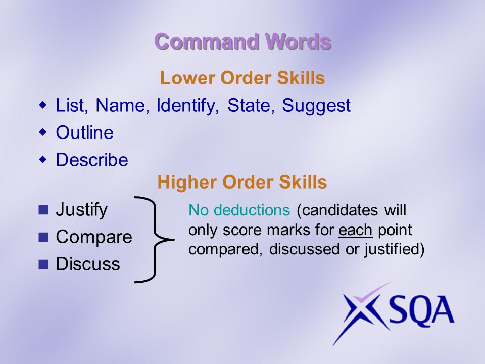 Command Words Lower Order Skills List, Name, Identify, State, Suggest Outline Describe Higher Order Skills Justify Compare Discuss No deductions (candidates will only score marks for each point compared, discussed or justified)