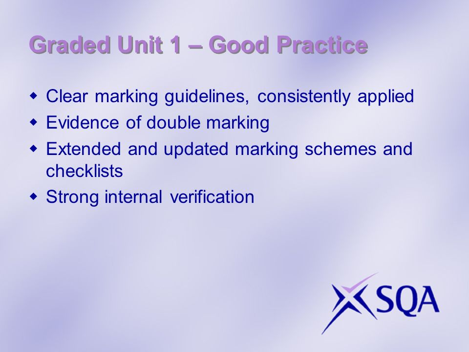 Graded Unit 1 – Good Practice Clear marking guidelines, consistently applied Evidence of double marking Extended and updated marking schemes and checklists Strong internal verification