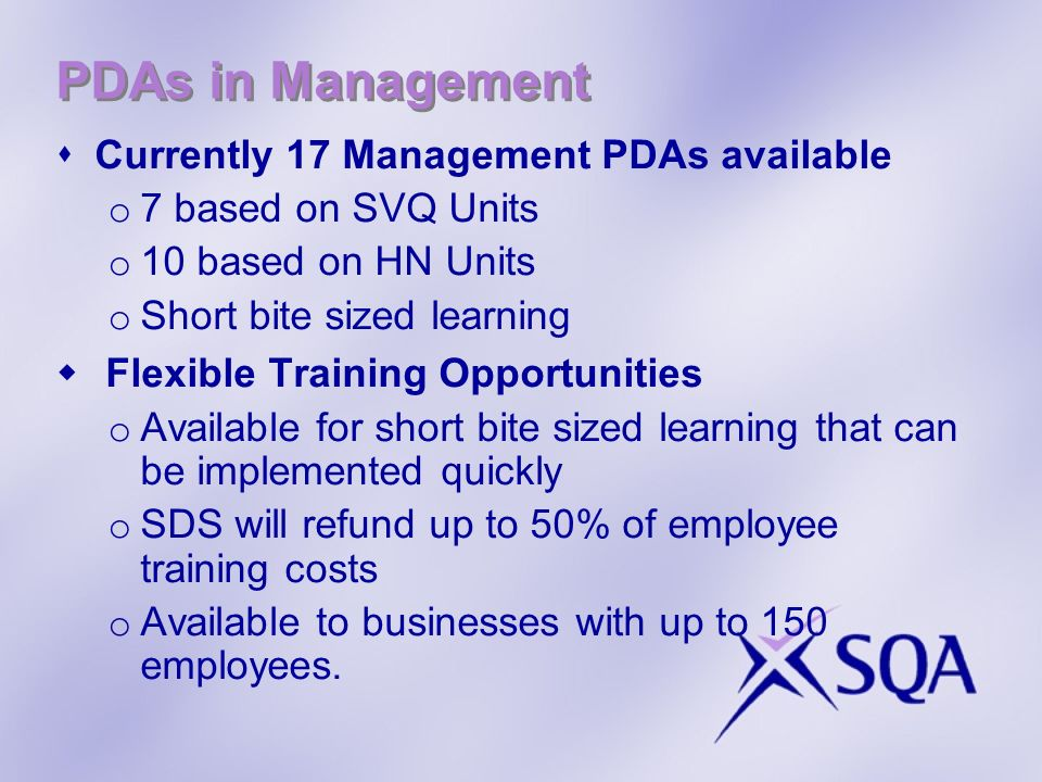 PDAs in Management Currently 17 Management PDAs available o 7 based on SVQ Units o 10 based on HN Units o Short bite sized learning Flexible Training Opportunities o Available for short bite sized learning that can be implemented quickly o SDS will refund up to 50% of employee training costs o Available to businesses with up to 150 employees.