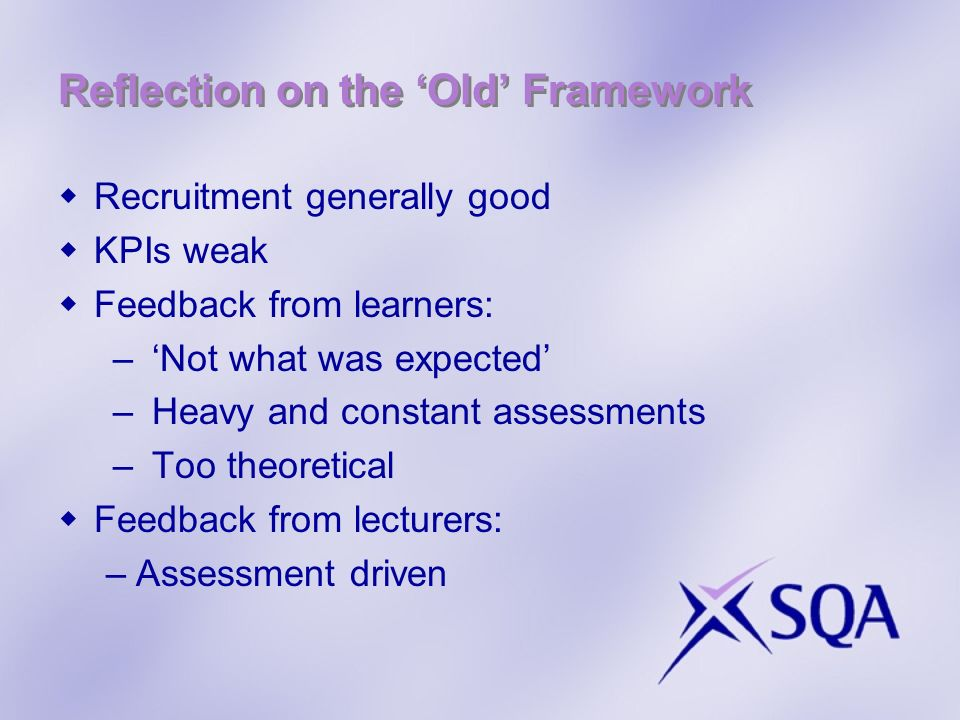 Reflection on the Old Framework Recruitment generally good KPIs weak Feedback from learners: –Not what was expected –Heavy and constant assessments –Too theoretical Feedback from lecturers: –Assessment driven