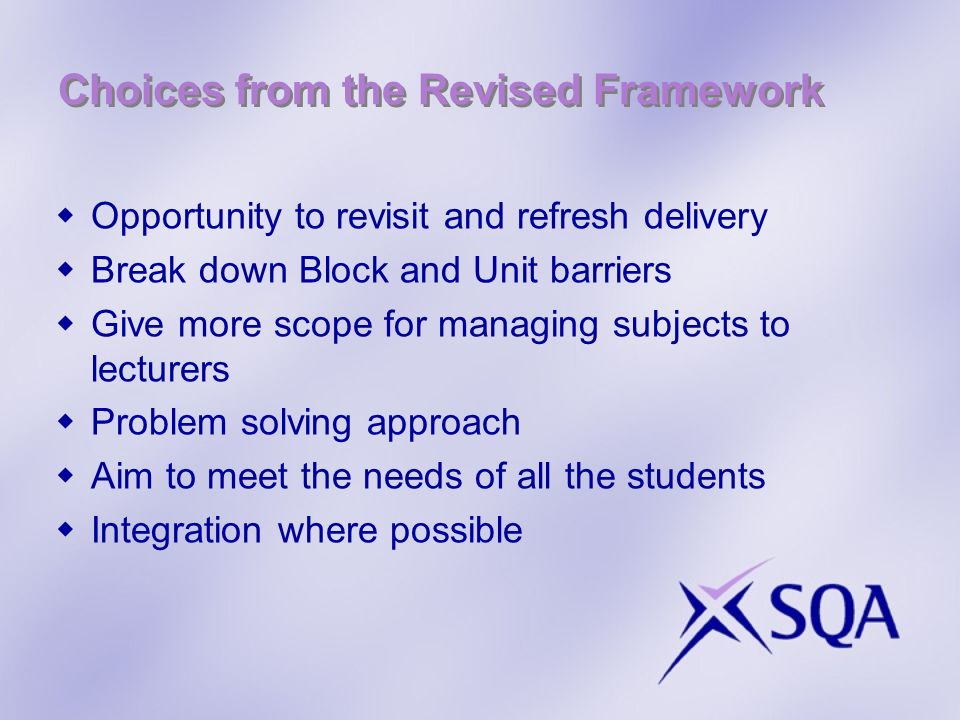 Choices from the Revised Framework Opportunity to revisit and refresh delivery Break down Block and Unit barriers Give more scope for managing subjects to lecturers Problem solving approach Aim to meet the needs of all the students Integration where possible