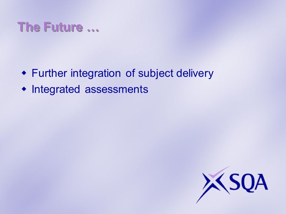 The Future … Further integration of subject delivery Integrated assessments