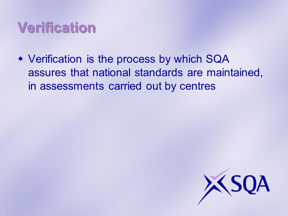 Verification Verification is the process by which SQA assures that national standards are maintained, in assessments carried out by centres