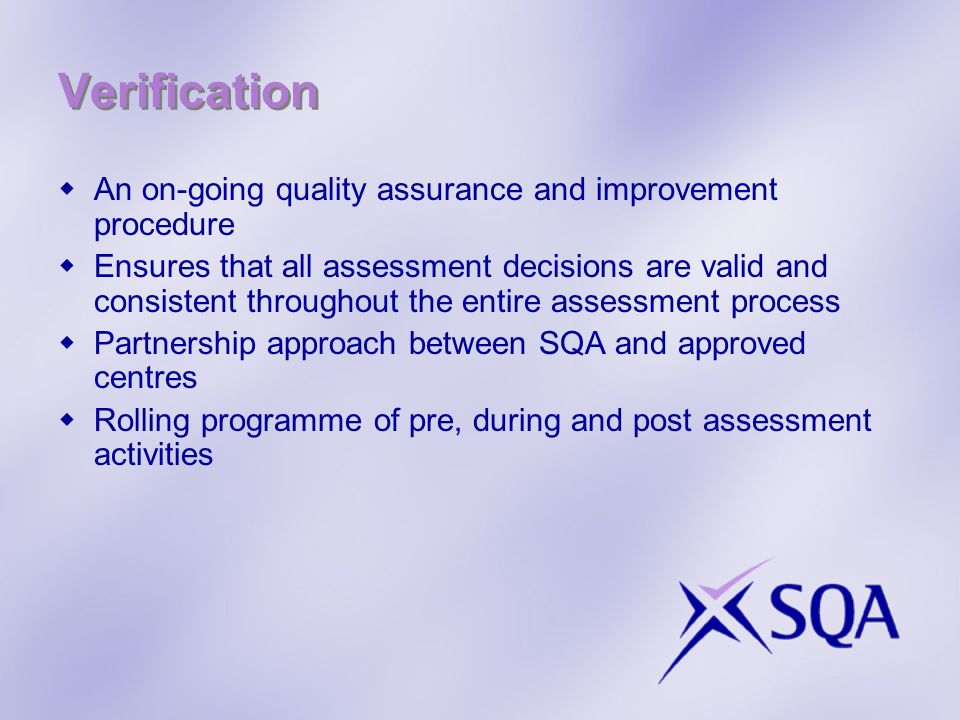 Verification An on-going quality assurance and improvement procedure Ensures that all assessment decisions are valid and consistent throughout the entire assessment process Partnership approach between SQA and approved centres Rolling programme of pre, during and post assessment activities