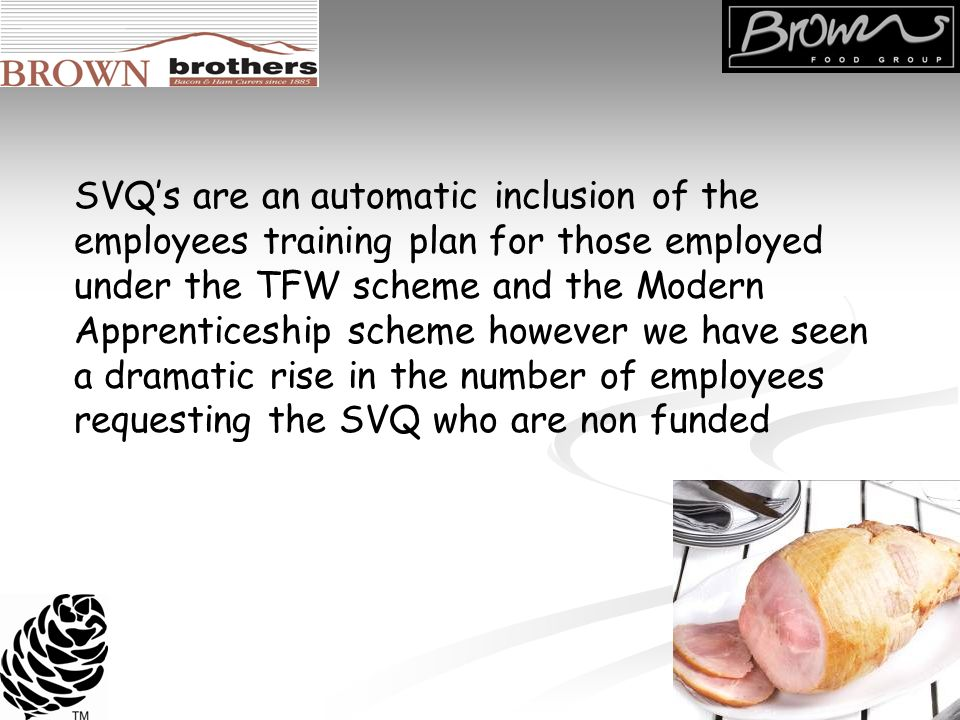 SVQs are an automatic inclusion of the employees training plan for those employed under the TFW scheme and the Modern Apprenticeship scheme however we have seen a dramatic rise in the number of employees requesting the SVQ who are non funded
