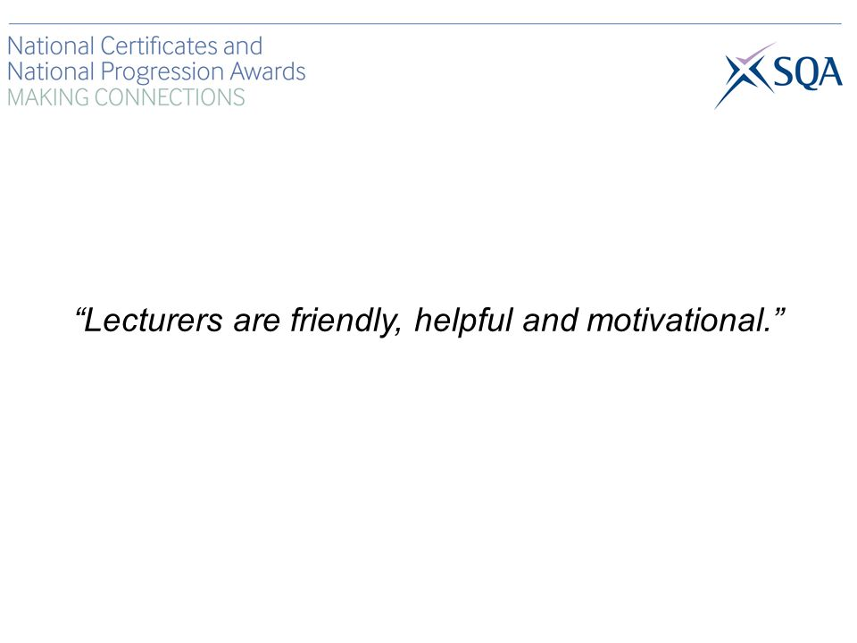 Lecturers are friendly, helpful and motivational.