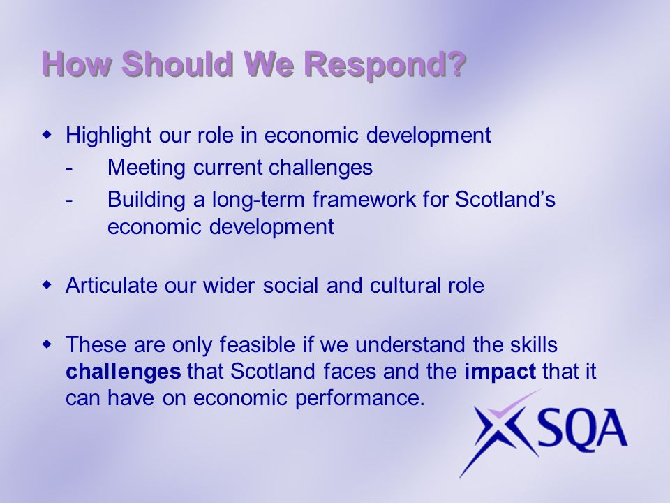 How Should We Respond? Highlight our role in economic development -Meeting current challenges -Building a long-term framework for Scotlands economic d