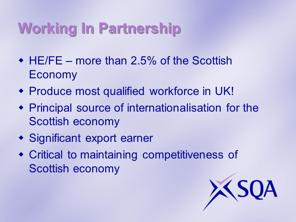 Working In Partnership HE/FE – more than 2.5% of the Scottish Economy Produce most qualified workforce in UK! Principal source of internationalisation