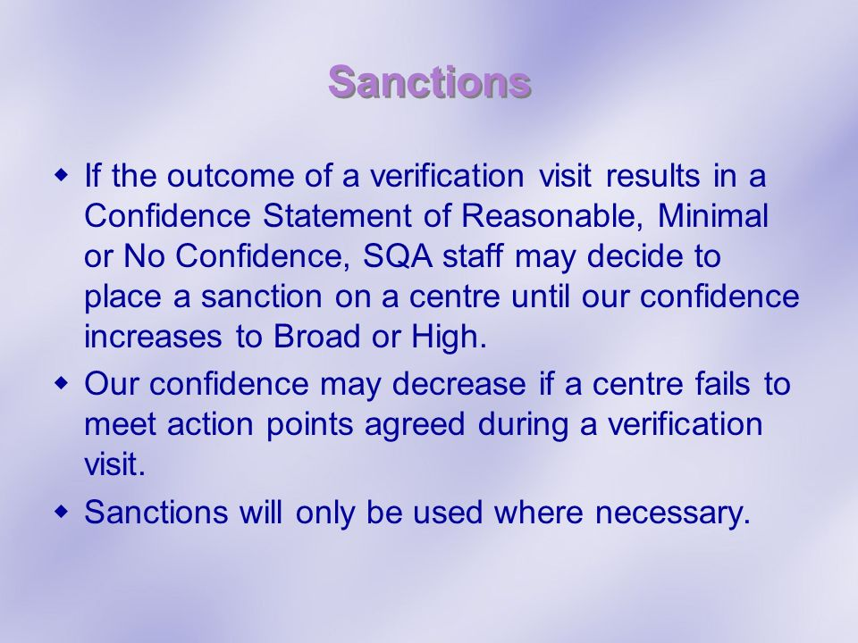 Sanctions If the outcome of a verification visit results in a Confidence Statement of Reasonable, Minimal or No Confidence, SQA staff may decide to place a sanction on a centre until our confidence increases to Broad or High.
