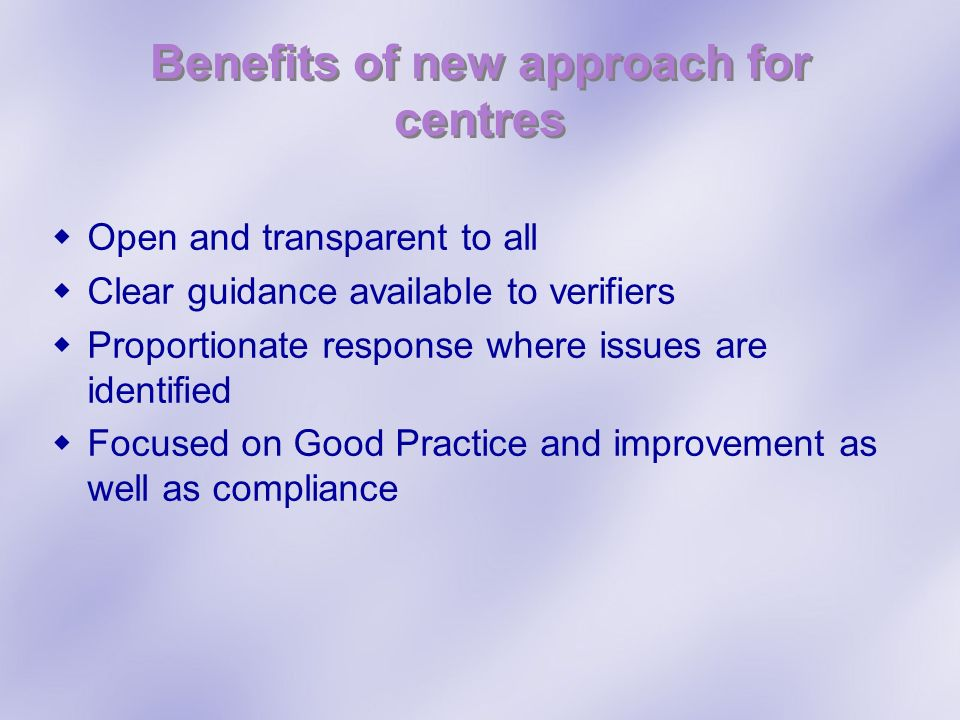 Benefits of new approach for centres Open and transparent to all Clear guidance available to verifiers Proportionate response where issues are identified Focused on Good Practice and improvement as well as compliance