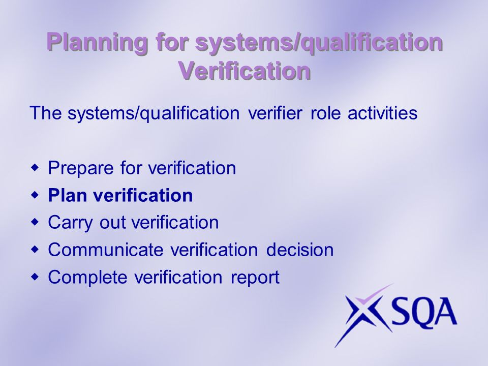 Planning for systems/qualification Verification The systems/qualification verifier role activities Prepare for verification Plan verification Carry out verification Communicate verification decision Complete verification report
