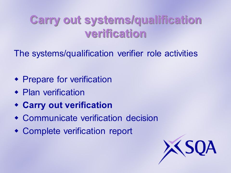 Carry out systems/qualification verification The systems/qualification verifier role activities Prepare for verification Plan verification Carry out verification Communicate verification decision Complete verification report
