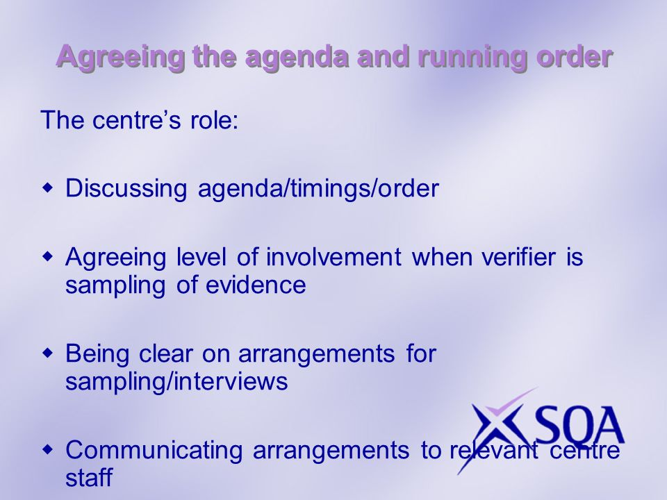Agreeing the agenda and running order The centres role: Discussing agenda/timings/order Agreeing level of involvement when verifier is sampling of evidence Being clear on arrangements for sampling/interviews Communicating arrangements to relevant centre staff