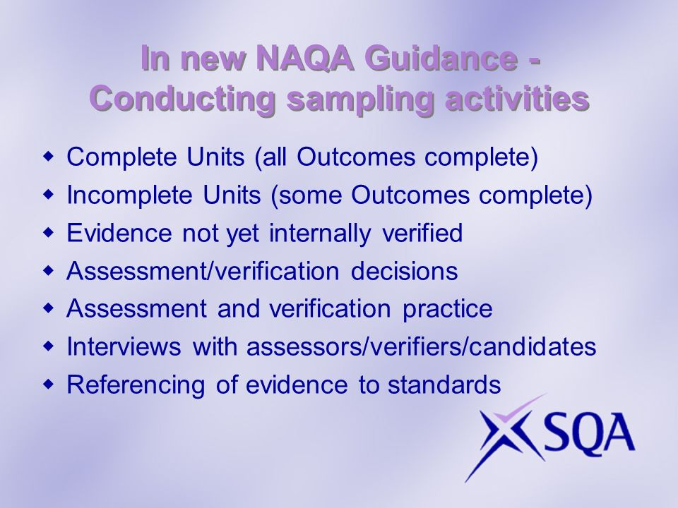In new NAQA Guidance - Conducting sampling activities Complete Units (all Outcomes complete) Incomplete Units (some Outcomes complete) Evidence not yet internally verified Assessment/verification decisions Assessment and verification practice Interviews with assessors/verifiers/candidates Referencing of evidence to standards