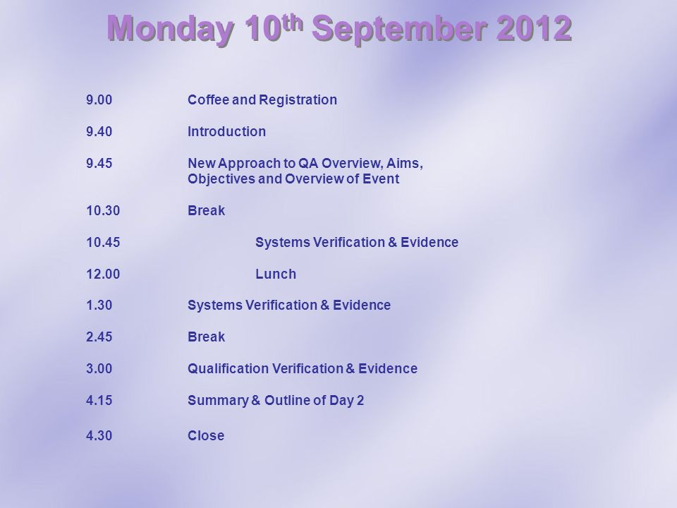 Monday 10 th September 2012 9.00 Coffee and Registration 9.40 Introduction 9.45New Approach to QA Overview, Aims, Objectives and Overview of Event 10.30Break 10.45 Systems Verification & Evidence 12.00 Lunch 1.30 Systems Verification & Evidence 2.45 Break 3.00 Qualification Verification & Evidence 4.15 Summary & Outline of Day 2 4.30Close