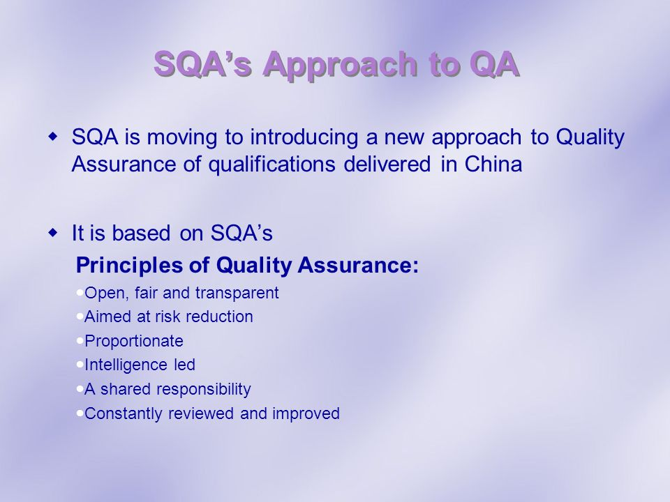 SQAs Approach to QA SQA is moving to introducing a new approach to Quality Assurance of qualifications delivered in China It is based on SQAs Principles of Quality Assurance: Open, fair and transparent Aimed at risk reduction Proportionate Intelligence led A shared responsibility Constantly reviewed and improved