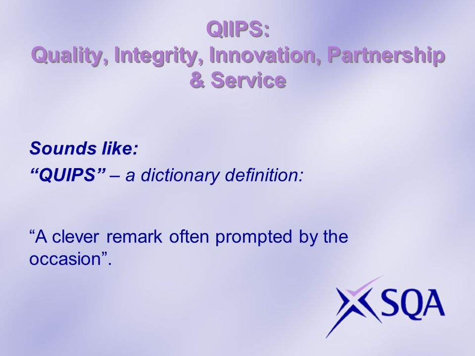 QIIPS: Quality, Integrity, Innovation, Partnership & Service Sounds like: QUIPS – a dictionary definition: A clever remark often prompted by the occasion.