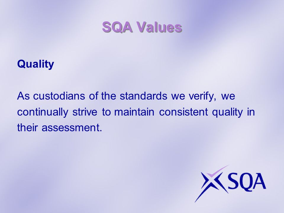 SQA Values Quality As custodians of the standards we verify, we continually strive to maintain consistent quality in their assessment.