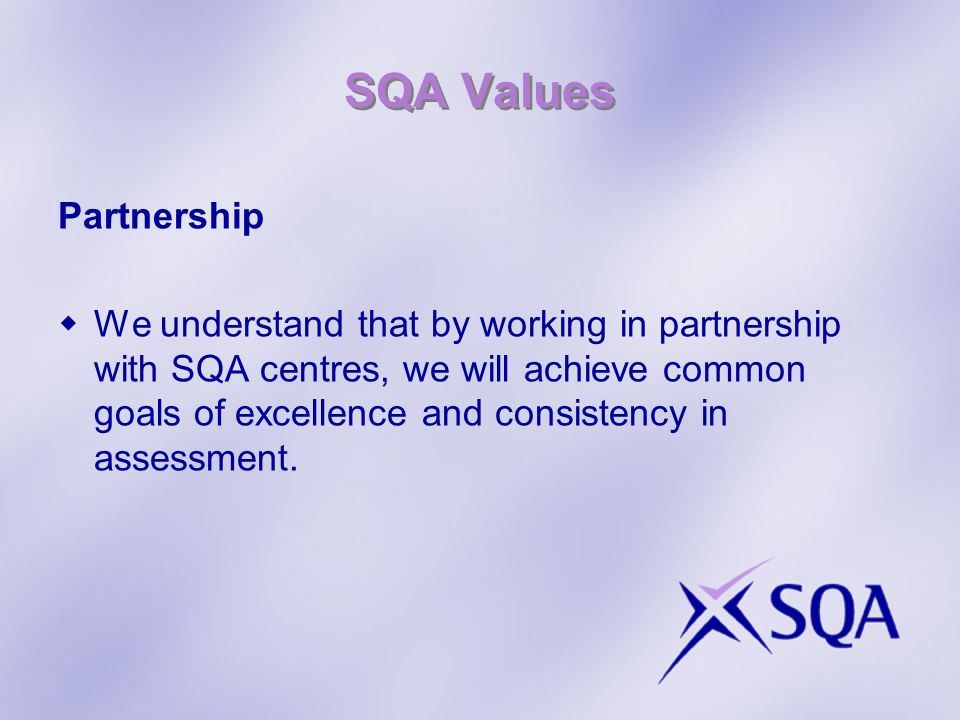 SQA Values Partnership We understand that by working in partnership with SQA centres, we will achieve common goals of excellence and consistency in assessment.