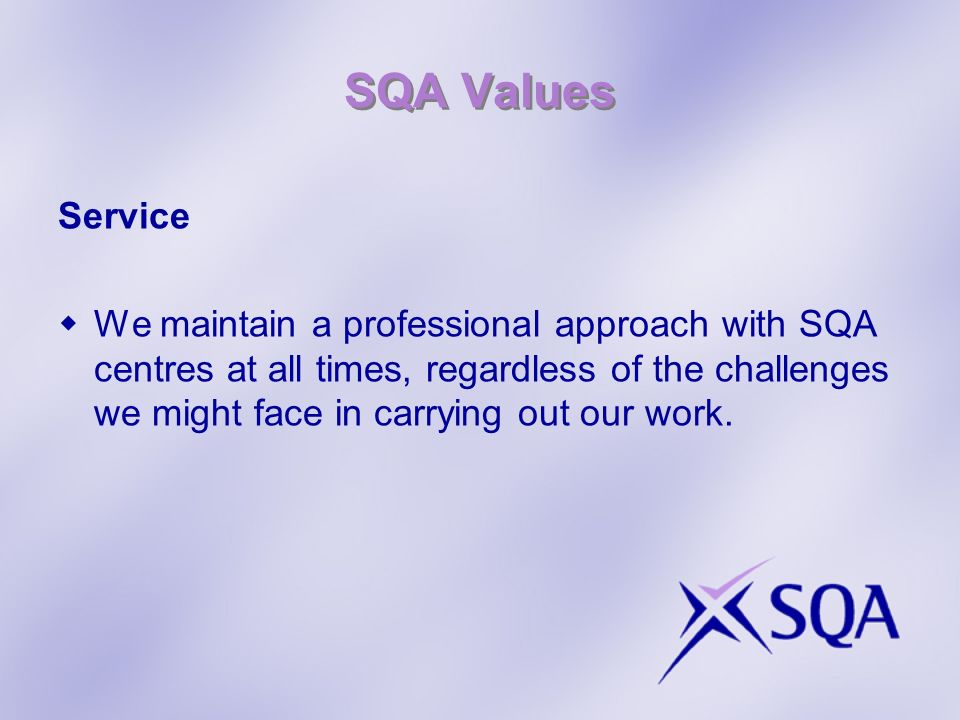 SQA Values Service We maintain a professional approach with SQA centres at all times, regardless of the challenges we might face in carrying out our work.