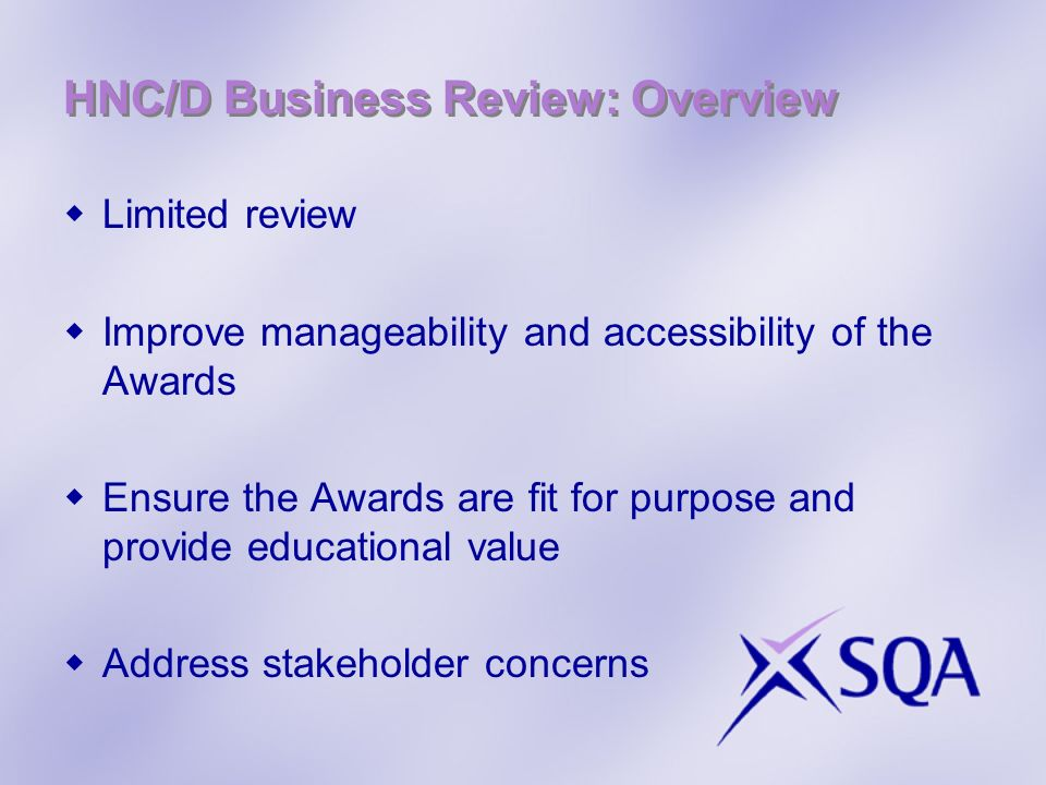 HNC/D Business Review: Overview Limited review Improve manageability and accessibility of the Awards Ensure the Awards are fit for purpose and provide educational value Address stakeholder concerns