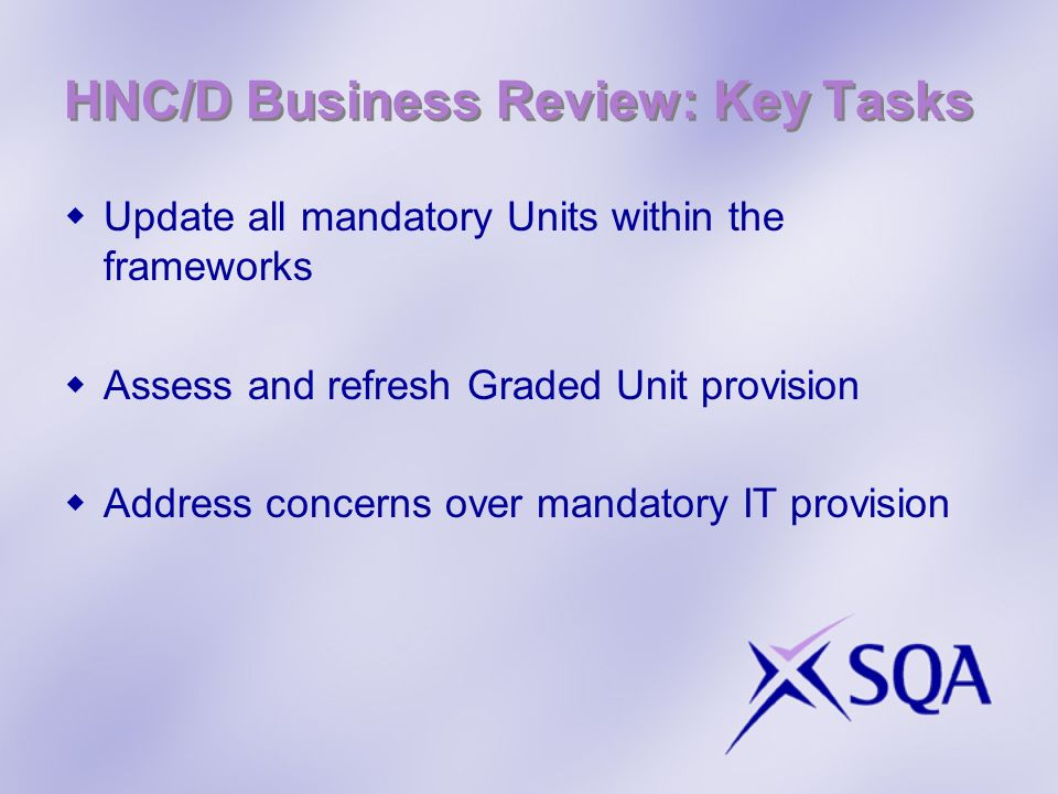 HNC/D Business Review: Key Tasks Update all mandatory Units within the frameworks Assess and refresh Graded Unit provision Address concerns over mandatory IT provision