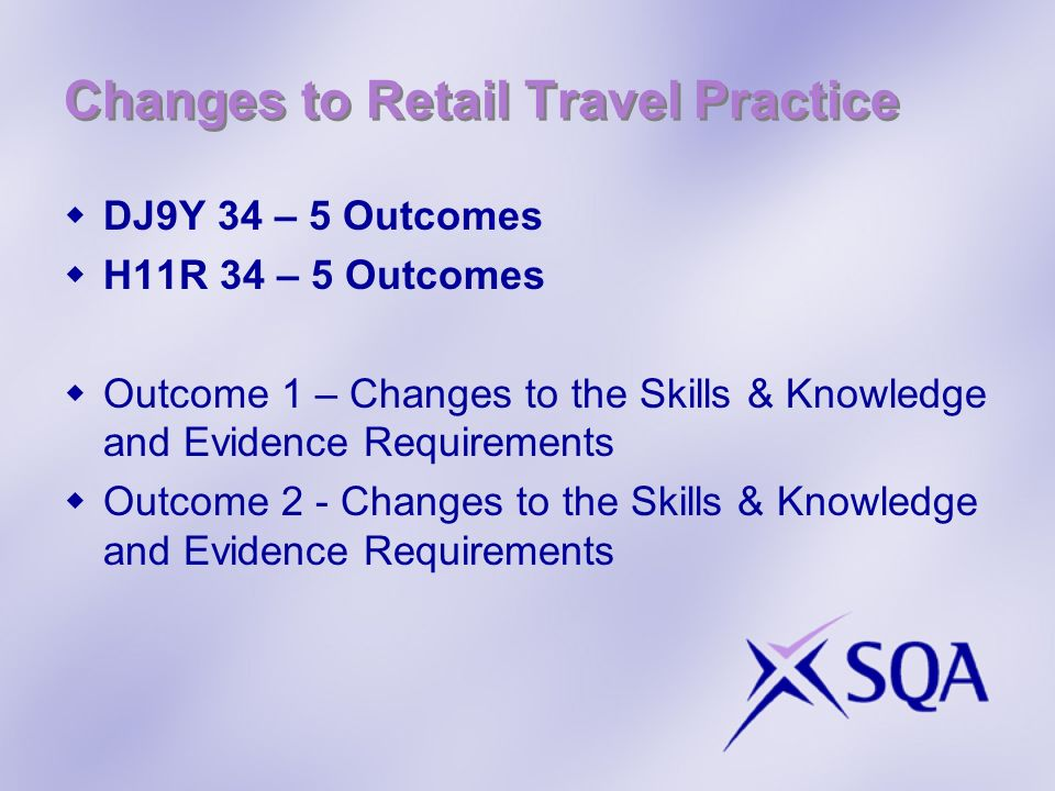 Changes to Retail Travel Practice DJ9Y 34 – 5 Outcomes H11R 34 – 5 Outcomes Outcome 1 – Changes to the Skills & Knowledge and Evidence Requirements Ou