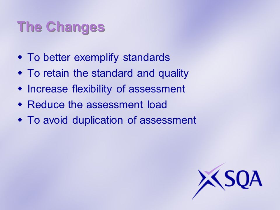 The Changes To better exemplify standards To retain the standard and quality Increase flexibility of assessment Reduce the assessment load To avoid du