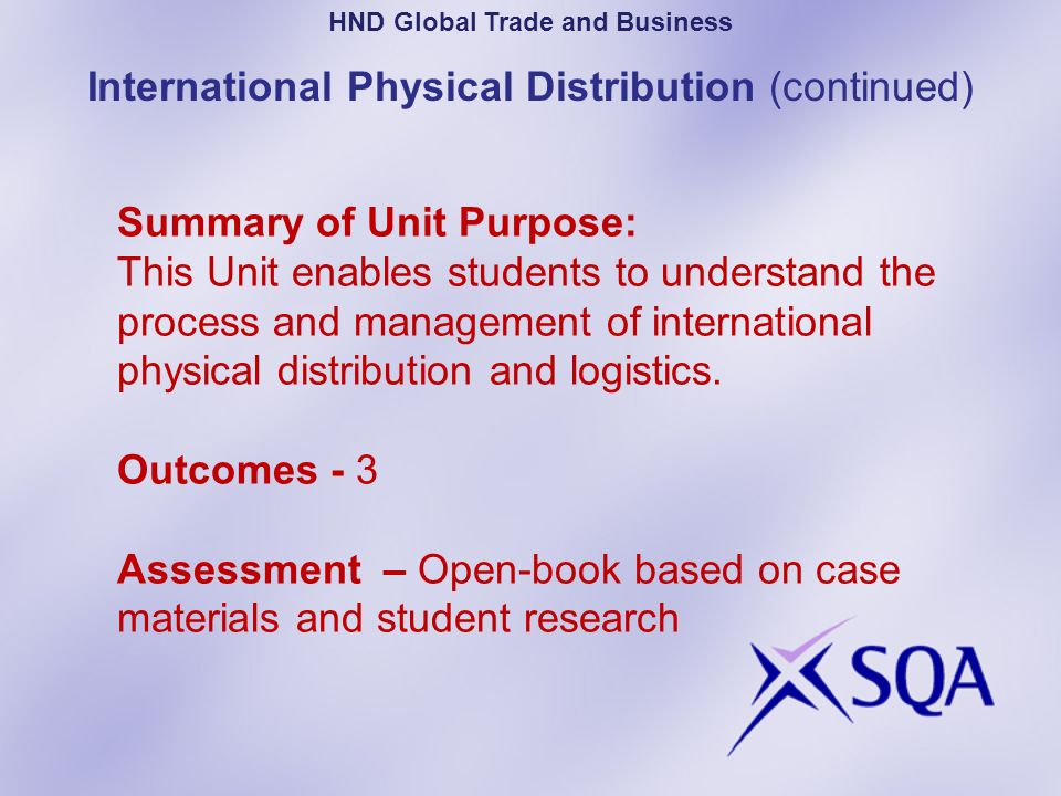 Summary of Unit Purpose: This Unit enables students to understand the process and management of international physical distribution and logistics. Out