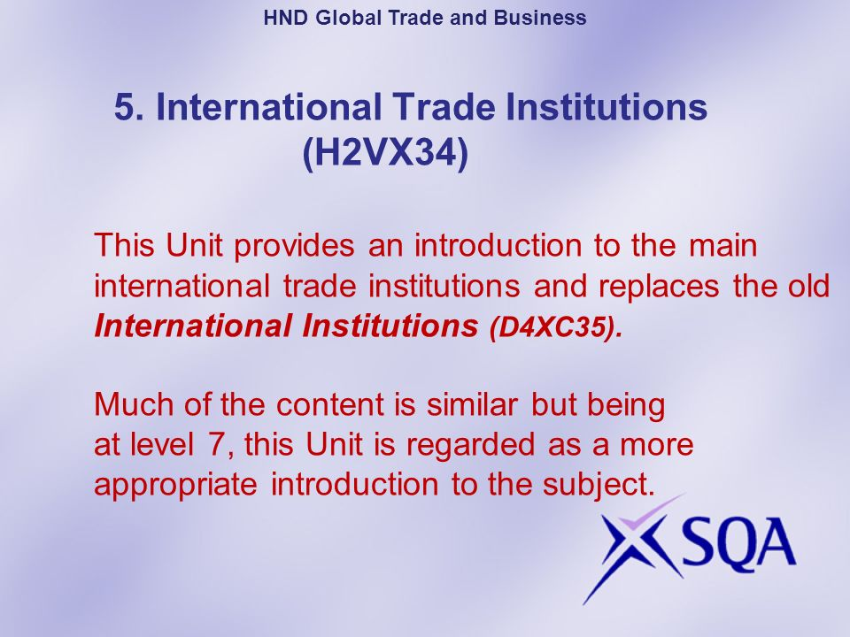 5. International Trade Institutions (H2VX34) This Unit provides an introduction to the main international trade institutions and replaces the old Inte