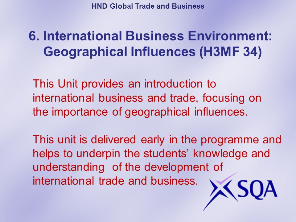 6. International Business Environment: Geographical Influences (H3MF 34) This Unit provides an introduction to international business and trade, focus