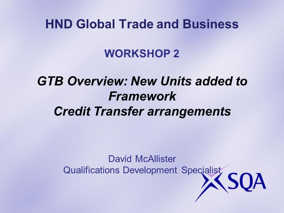 HND Global Trade and Business WORKSHOP 2 GTB Overview: New Units added to Framework Credit Transfer arrangements David McAllister Qualifications Devel
