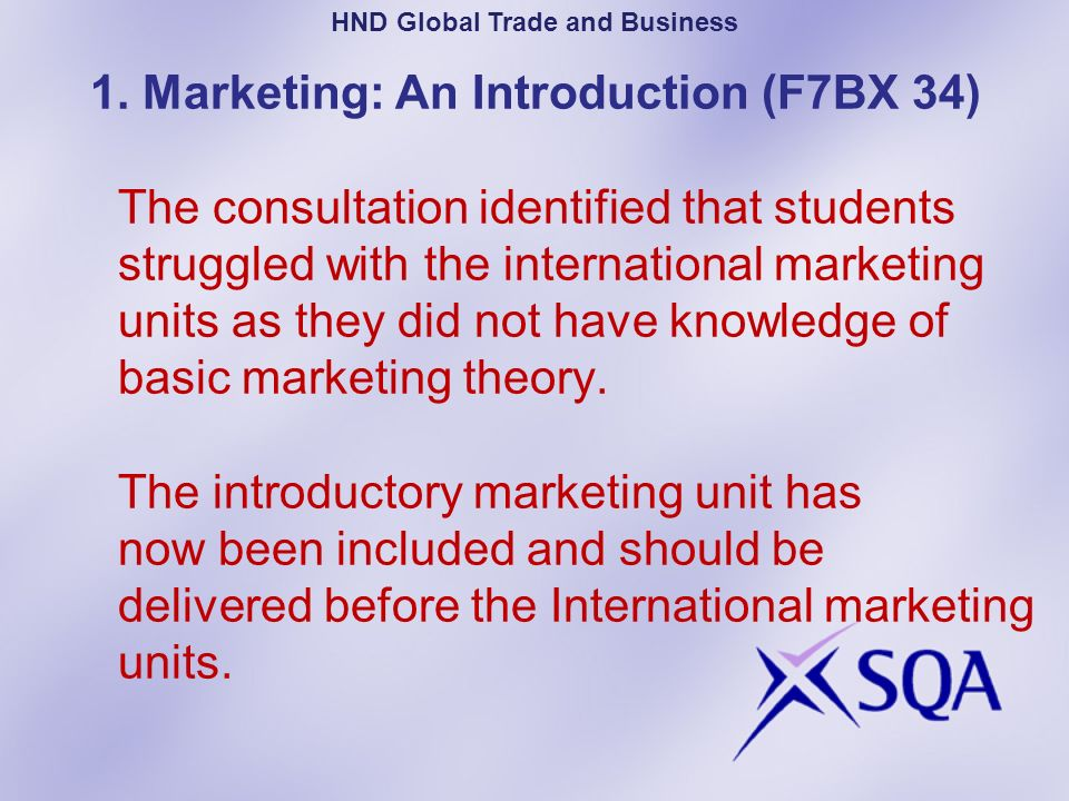 1. Marketing: An Introduction (F7BX 34) The consultation identified that students struggled with the international marketing units as they did not hav