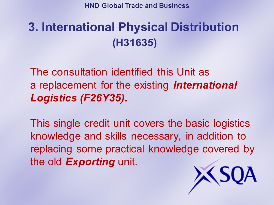 Credit Transfer Arrangements (continued) For Global Trade and Business Specific Units there is full credit transfer for the following units – International Marketing: An Introduction International marketing: The Mix Global Business Organisations Global Trade and Business: Graded Unit 1 Global Trade and Business: Graded Unit 2 HND Global Trade and Business