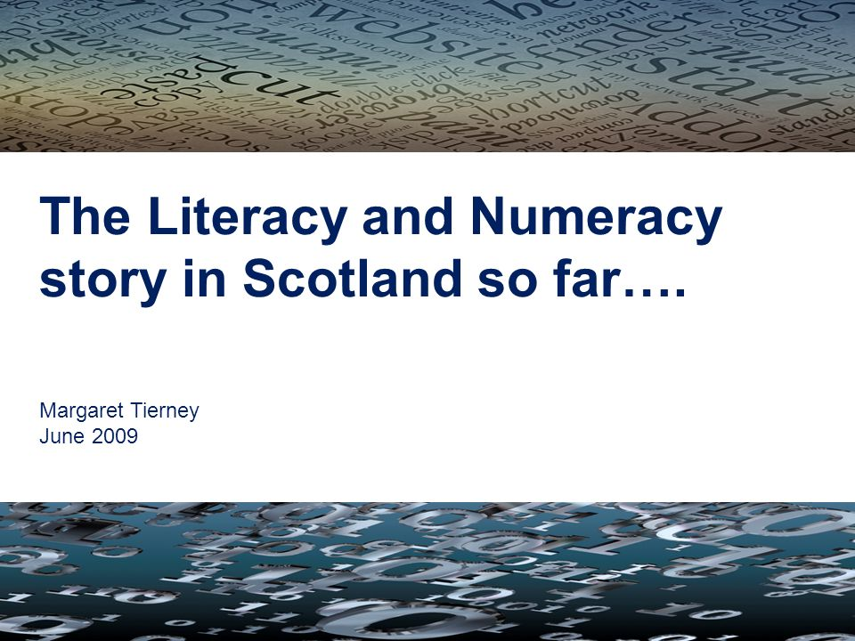 The Literacy and Numeracy story in Scotland so far…. Margaret Tierney June 2009