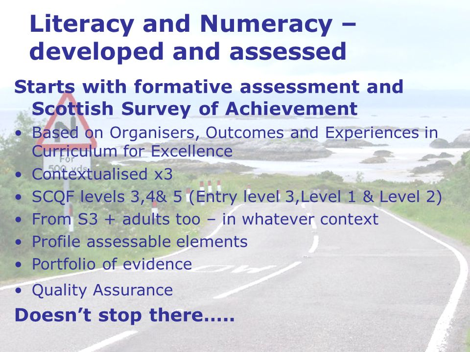Literacy and Numeracy – developed and assessed Starts with formative assessment and Scottish Survey of Achievement Based on Organisers, Outcomes and Experiences in Curriculum for Excellence Contextualised x3 SCQF levels 3,4& 5 (Entry level 3,Level 1 & Level 2) From S3 + adults too – in whatever context Profile assessable elements Portfolio of evidence Quality Assurance Doesnt stop there…..