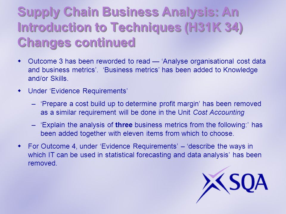 Supply Chain Business Analysis: An Introduction to Techniques (H31K 34) Changes continued Outcome 3 has been reworded to read Analyse organisational c