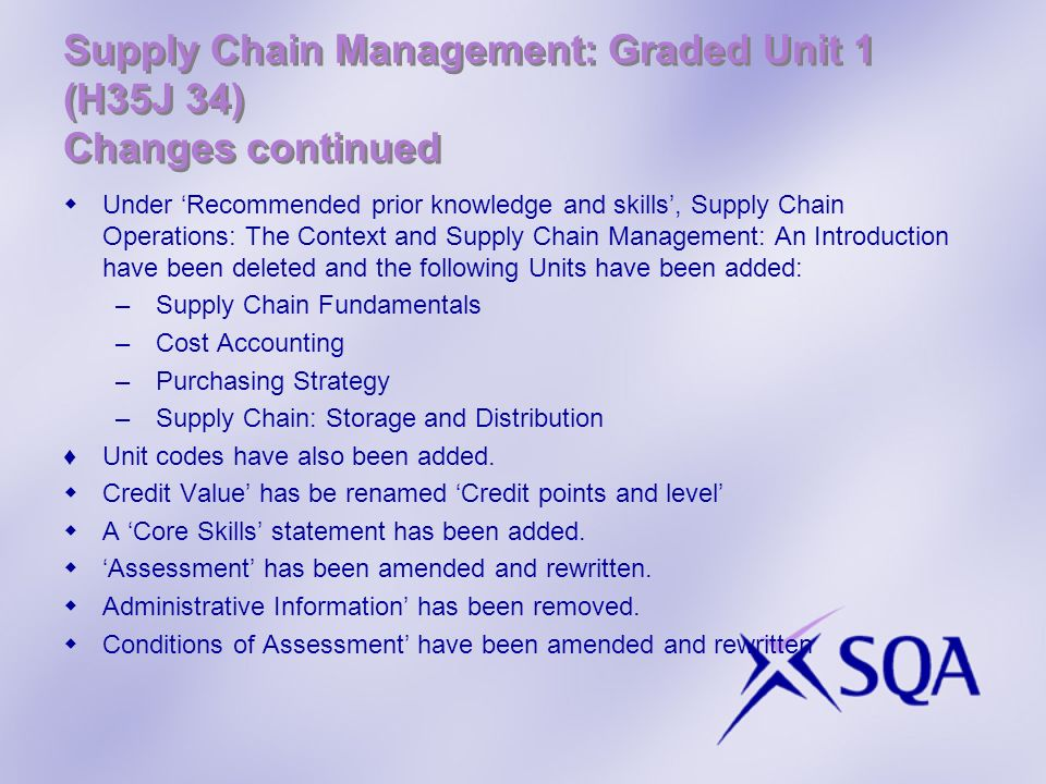 Supply Chain Management: Graded Unit 1 (H35J 34) Changes continued Under Recommended prior knowledge and skills, Supply Chain Operations: The Context