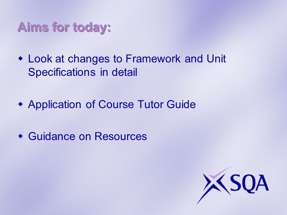 Aims for today: Look at changes to Framework and Unit Specifications in detail Application of Course Tutor Guide Guidance on Resources