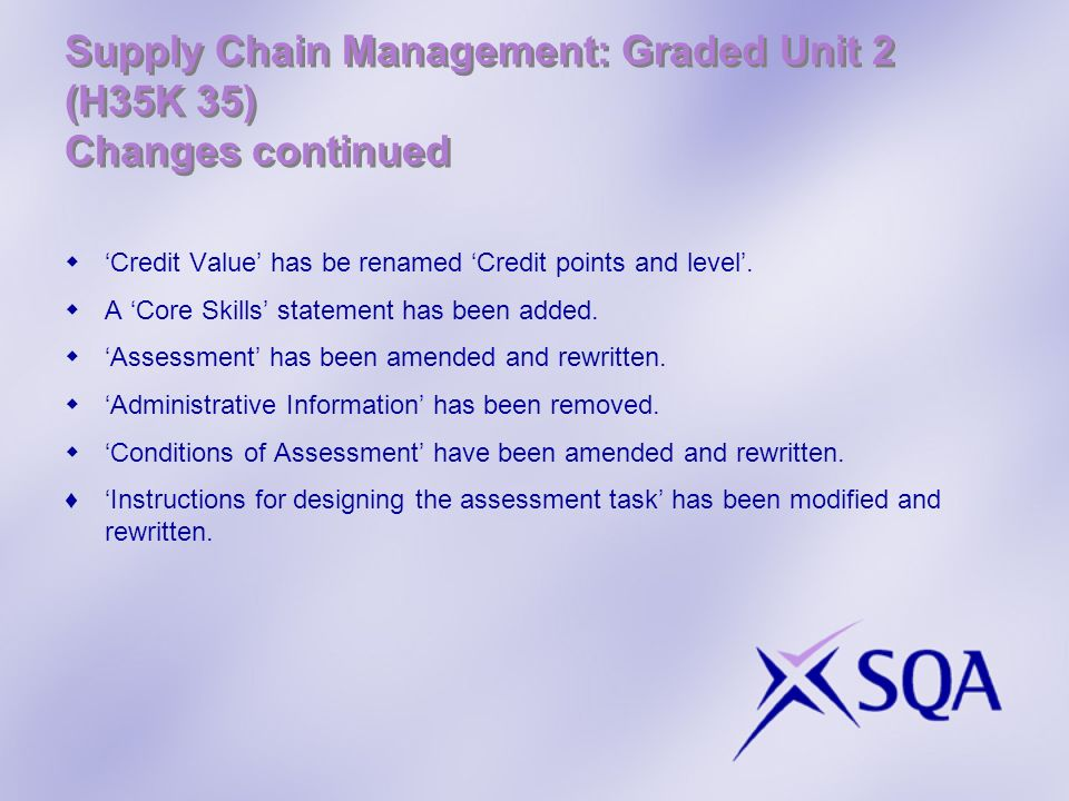 Supply Chain Management: Graded Unit 2 (H35K 35) Changes continued Credit Value has be renamed Credit points and level. A Core Skills statement has be